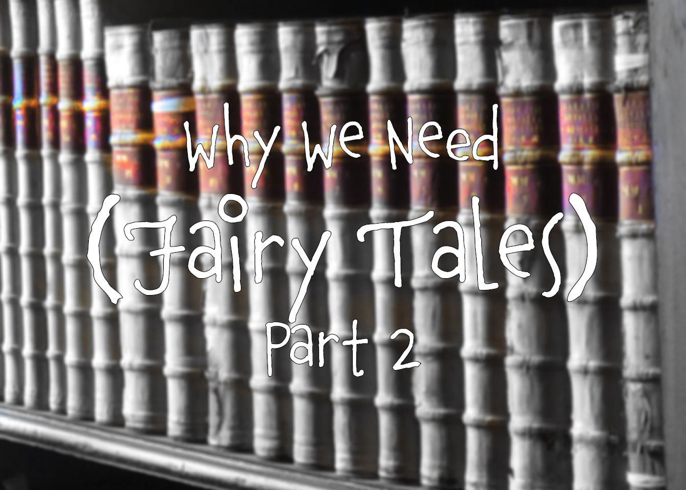 Why we Need Fairy Tales: Part 2