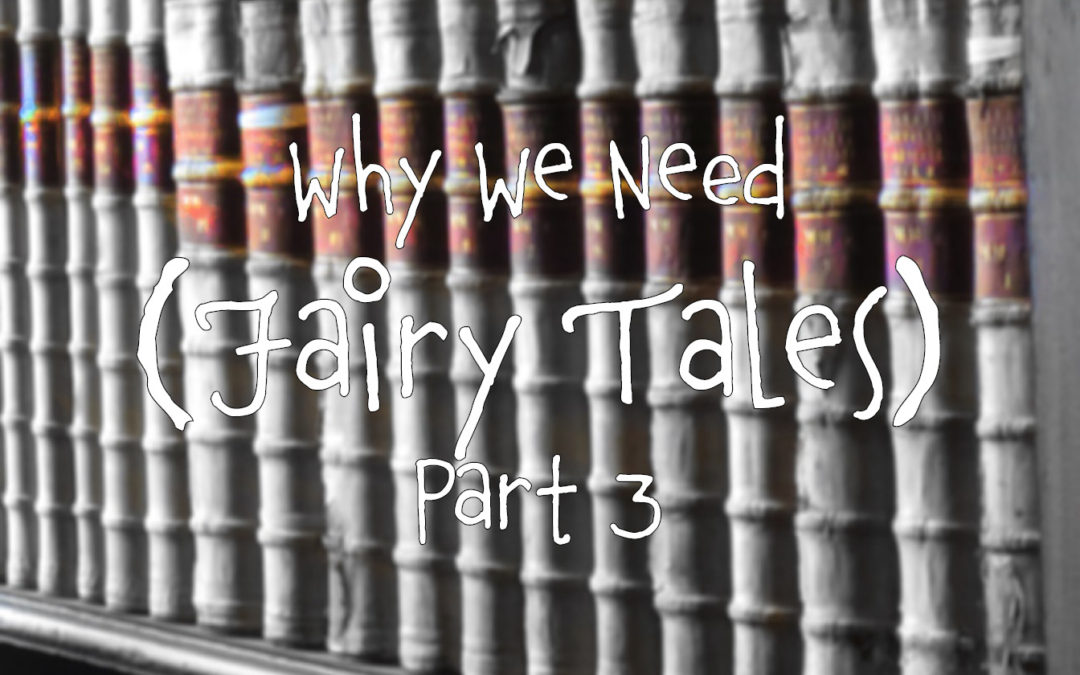 Why We Need Fairy Tales: Part 3